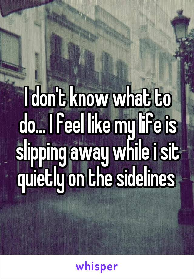 I don't know what to do... I feel like my life is slipping away while i sit quietly on the sidelines