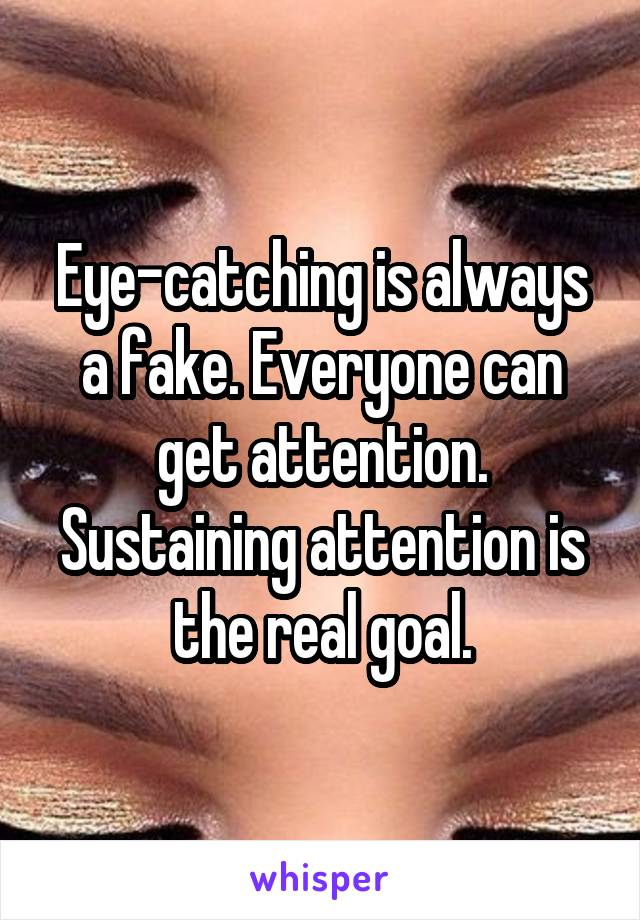 Eye-catching is always a fake. Everyone can get attention. Sustaining attention is the real goal.