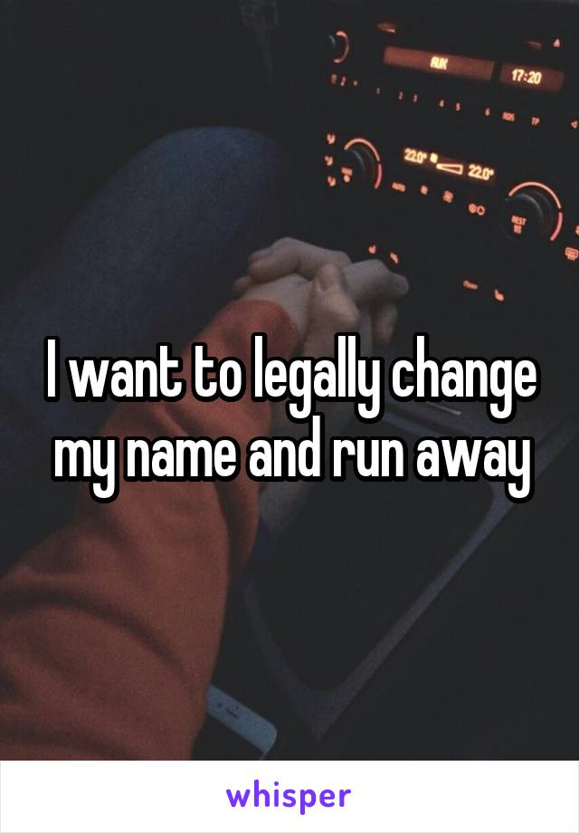 I want to legally change my name and run away