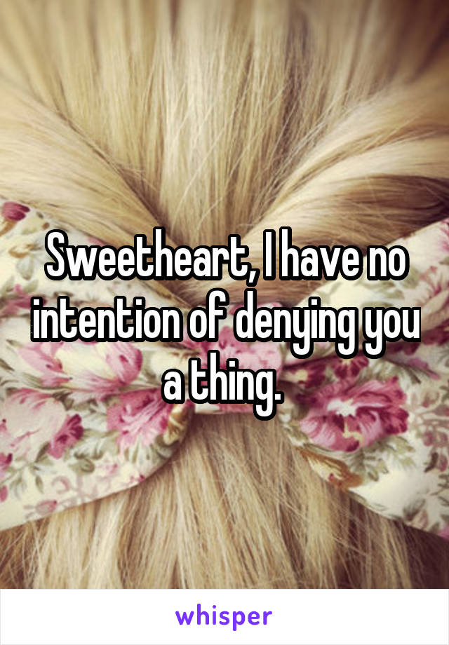 Sweetheart, I have no intention of denying you a thing.