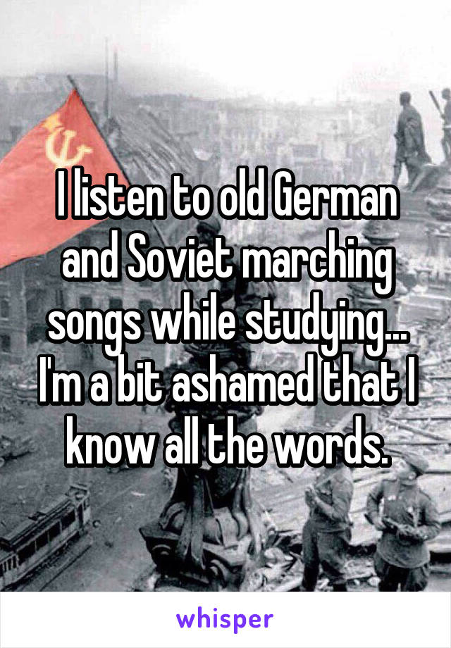 I listen to old German and Soviet marching songs while studying... I'm a bit ashamed that I know all the words.