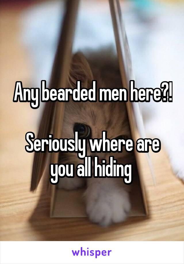 Any bearded men here?!  Seriously where are you all hiding