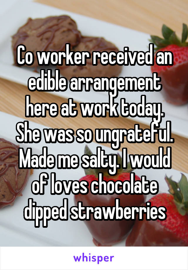 Co worker received an edible arrangement here at work today. She was so ungrateful. Made me salty. I would of loves chocolate dipped strawberries