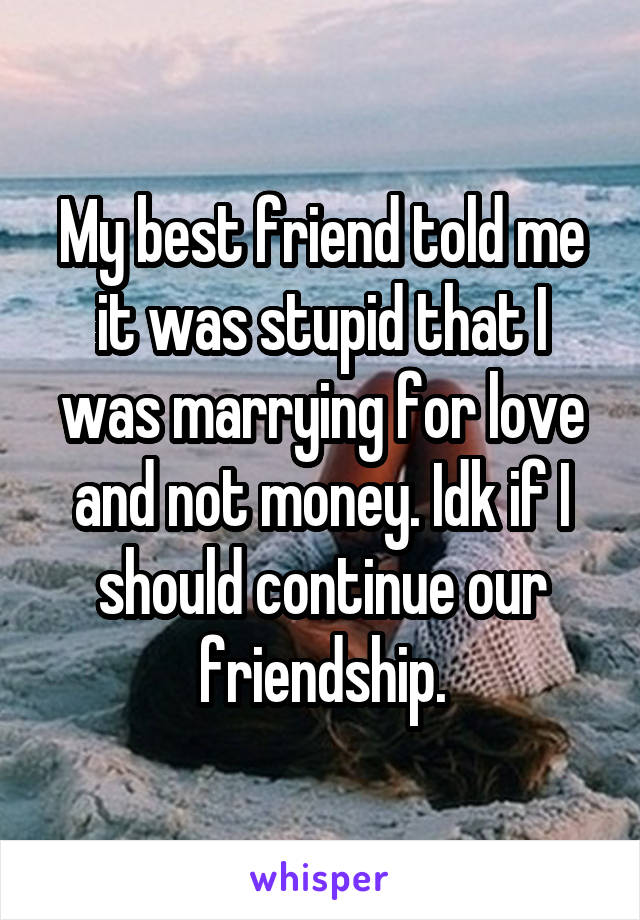 My best friend told me it was stupid that I was marrying for love and not money. Idk if I should continue our friendship.
