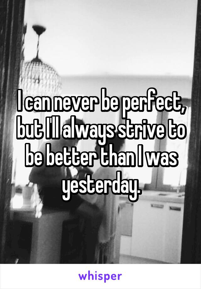I can never be perfect, but I'll always strive to be better than I was yesterday.