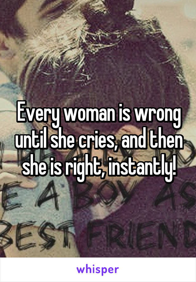 Every woman is wrong until she cries, and then she is right, instantly!