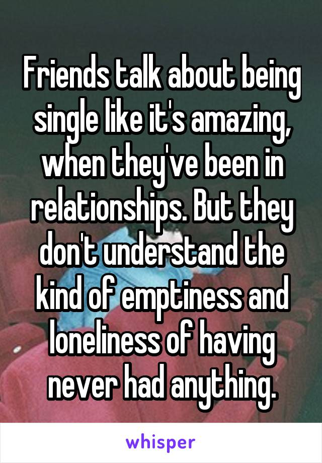 Friends talk about being single like it's amazing, when they've been in relationships. But they don't understand the kind of emptiness and loneliness of having never had anything.