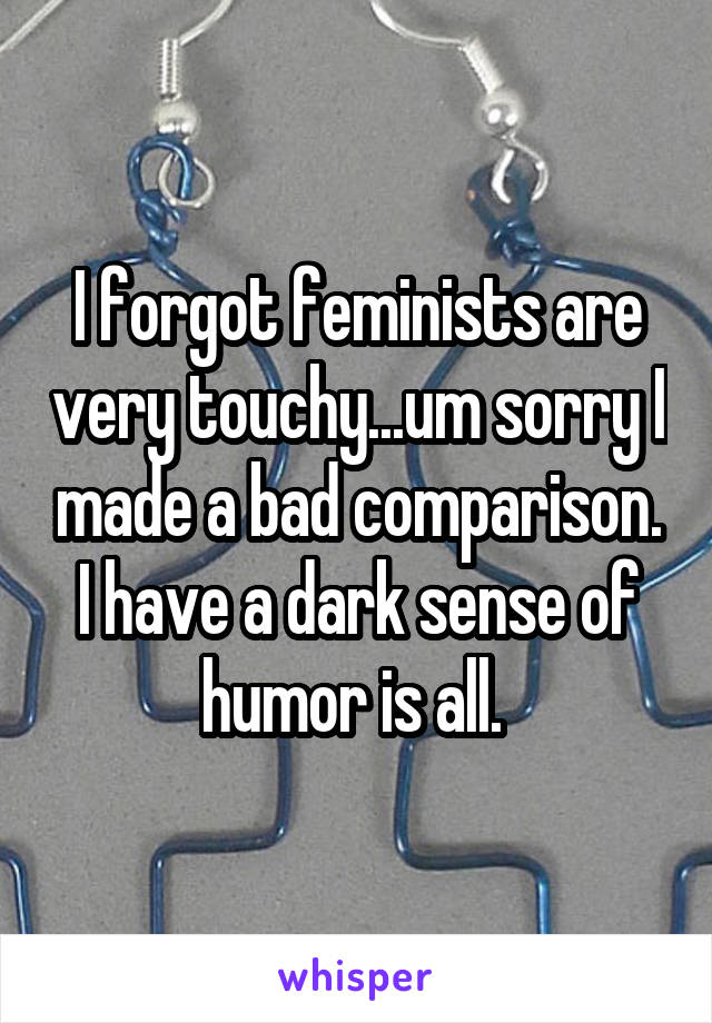 I forgot feminists are very touchy...um sorry I made a bad comparison. I have a dark sense of humor is all.