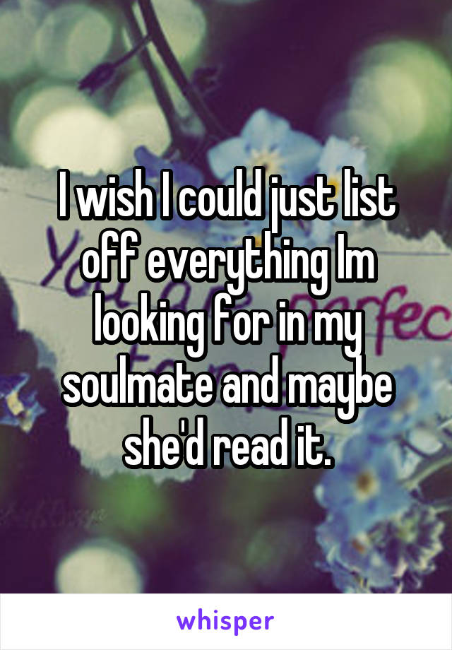 I wish I could just list off everything Im looking for in my soulmate and maybe she'd read it.