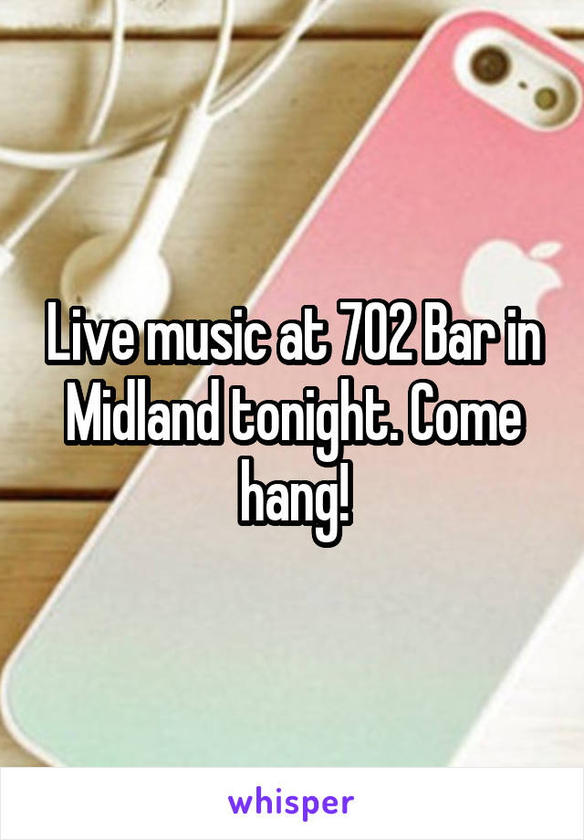 Live music at 702 Bar in Midland tonight. Come hang!