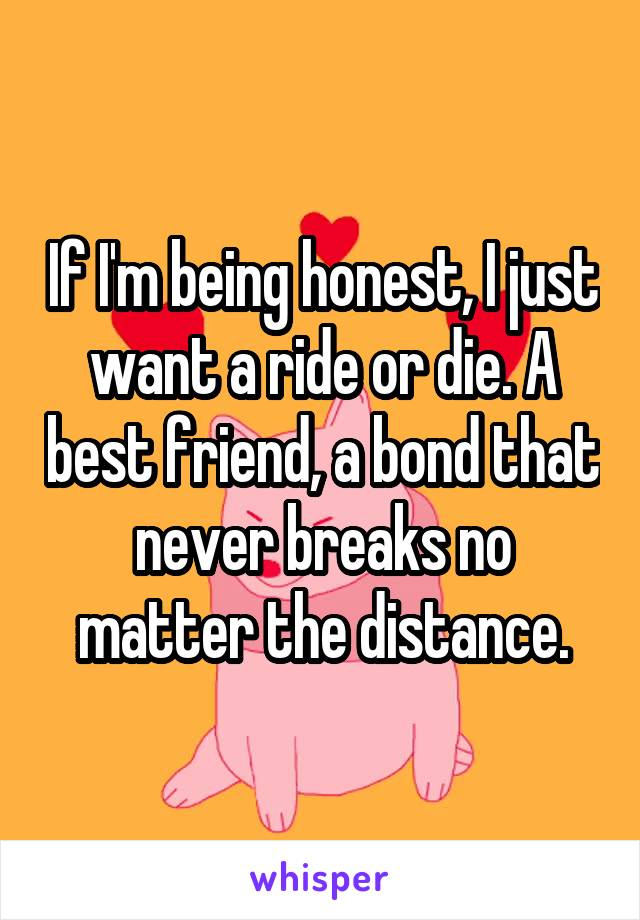If I'm being honest, I just want a ride or die. A best friend, a bond that never breaks no matter the distance.