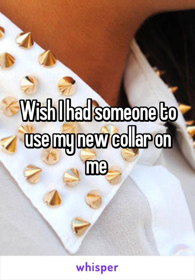 Wish I had someone to use my new collar on me