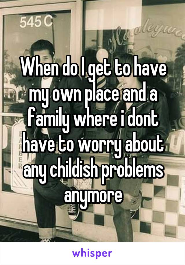 When do I get to have my own place and a family where i dont have to worry about any childish problems anymore