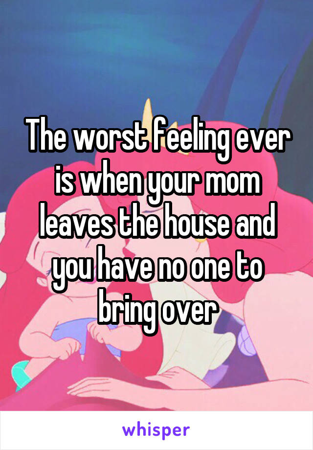 The worst feeling ever is when your mom leaves the house and you have no one to bring over