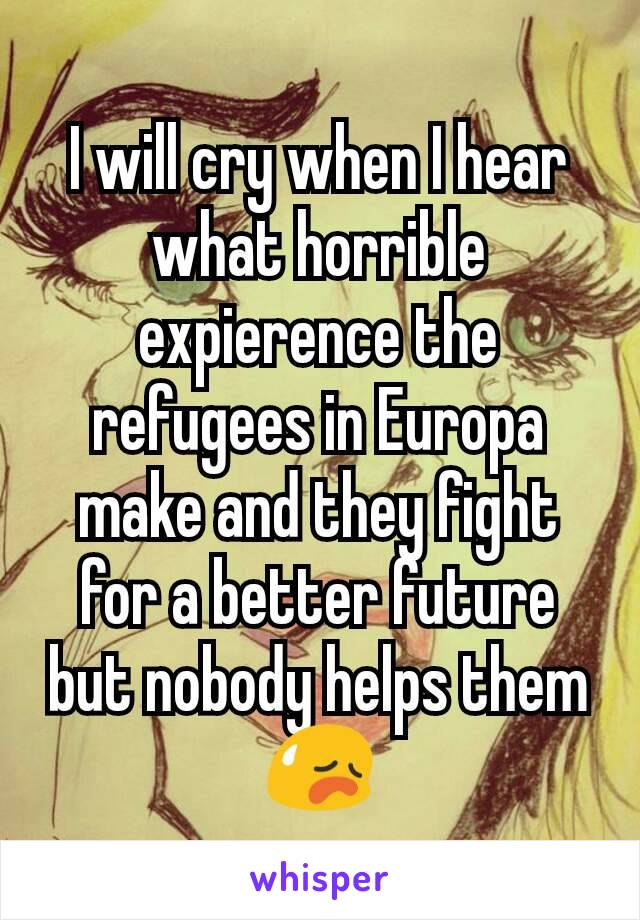 I will cry when I hear what horrible expierence the refugees in Europa make and they fight for a better future but nobody helps them😥