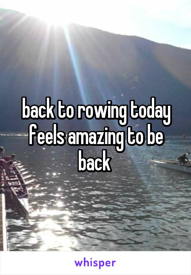 back to rowing today feels amazing to be back