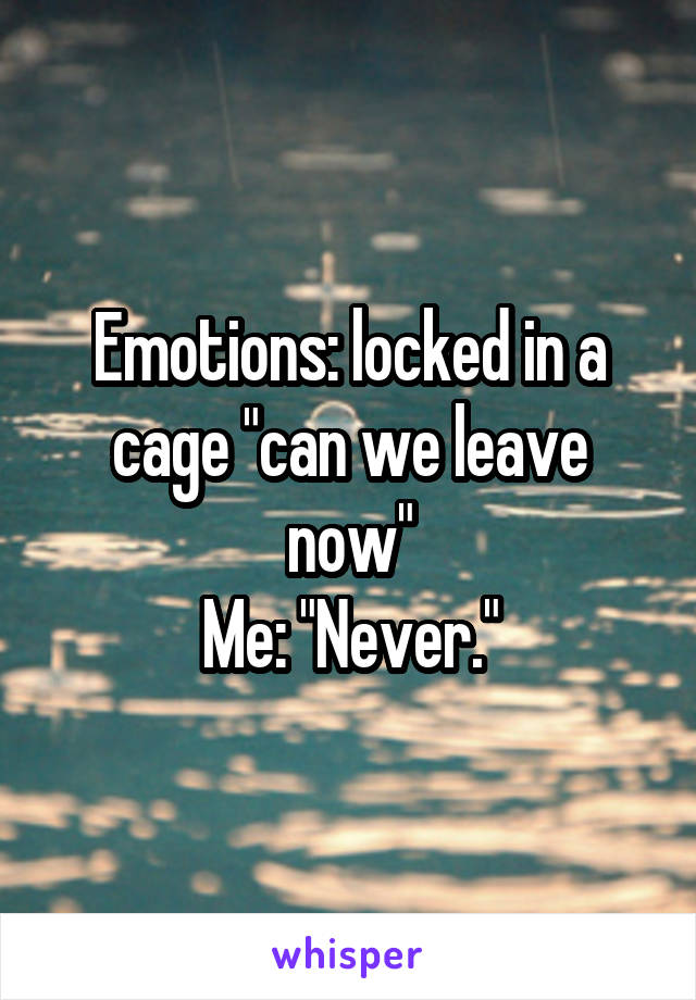 """Emotions: locked in a cage """"can we leave now"""" Me: """"Never."""""""