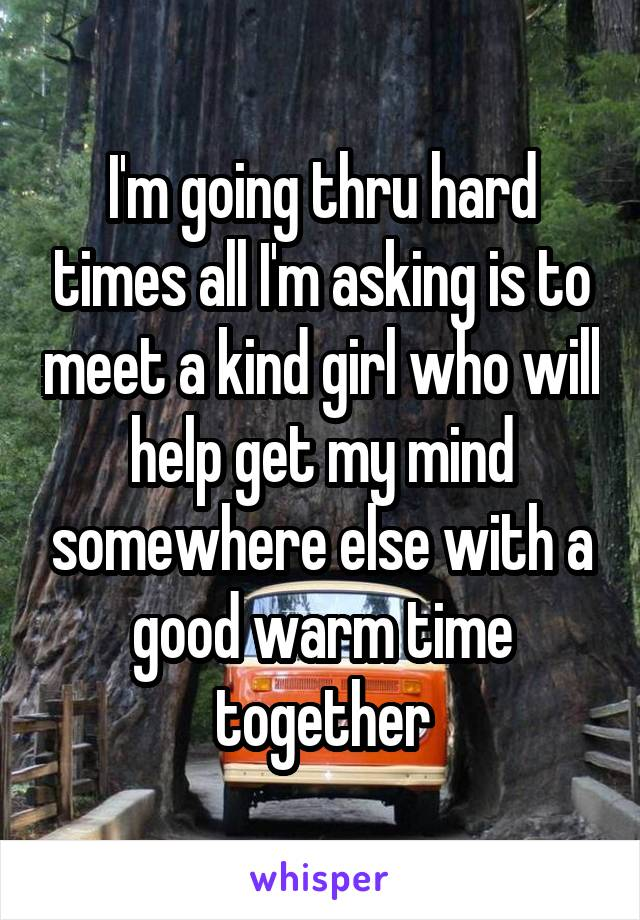 I'm going thru hard times all I'm asking is to meet a kind girl who will help get my mind somewhere else with a good warm time together