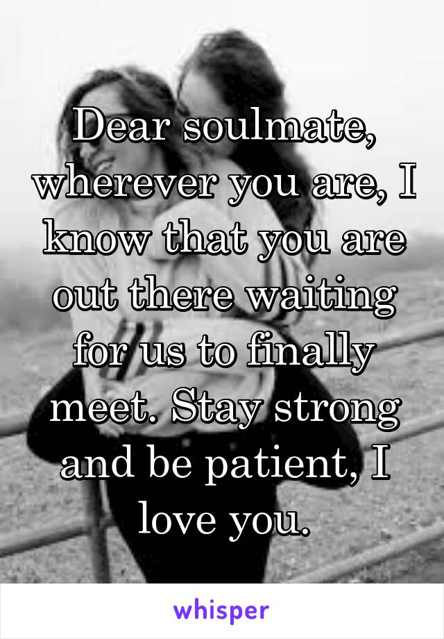 Dear soulmate, wherever you are, I know that you are out there waiting for us to finally meet. Stay strong and be patient, I love you.