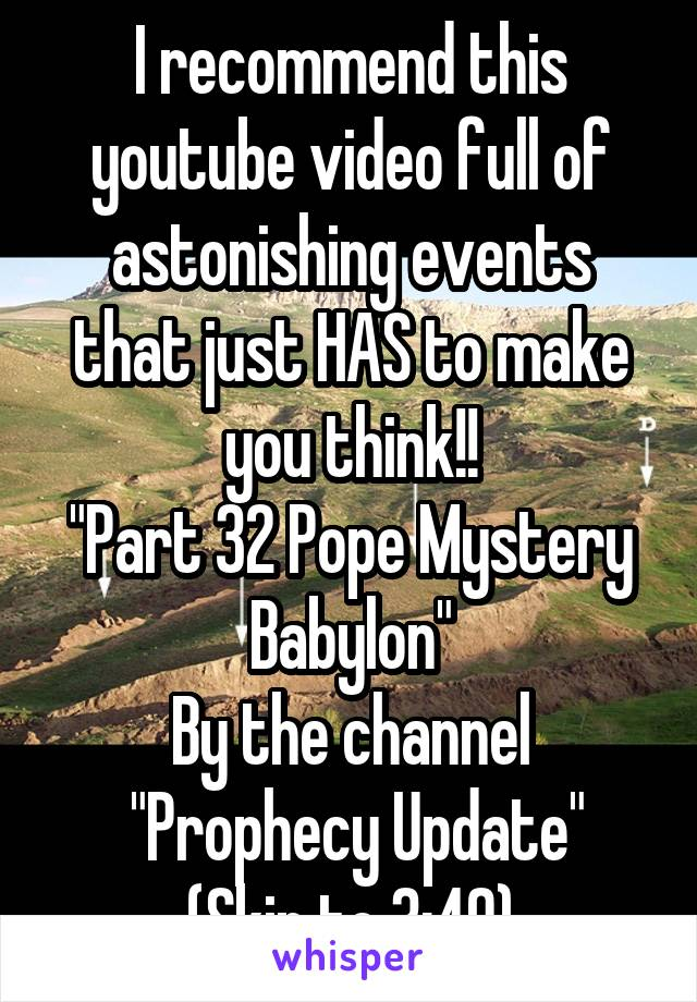 """I recommend this youtube video full of astonishing events that just HAS to make you think!! """"Part 32 Pope Mystery Babylon"""" By the channel  """"Prophecy Update"""" (Skip to 3:40)"""