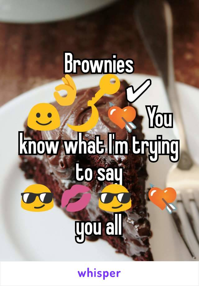 Brownies 👌 🔑 ✔ ☺ 🌙 💘  You know what I'm trying to say 😎 💋 😎   💘 you all