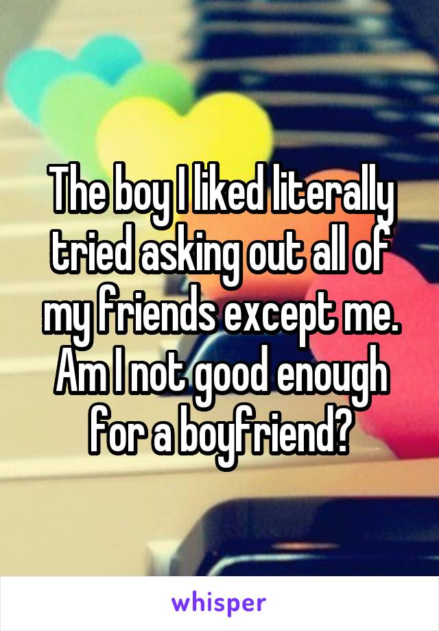 The boy I liked literally tried asking out all of my friends except me. Am I not good enough for a boyfriend?