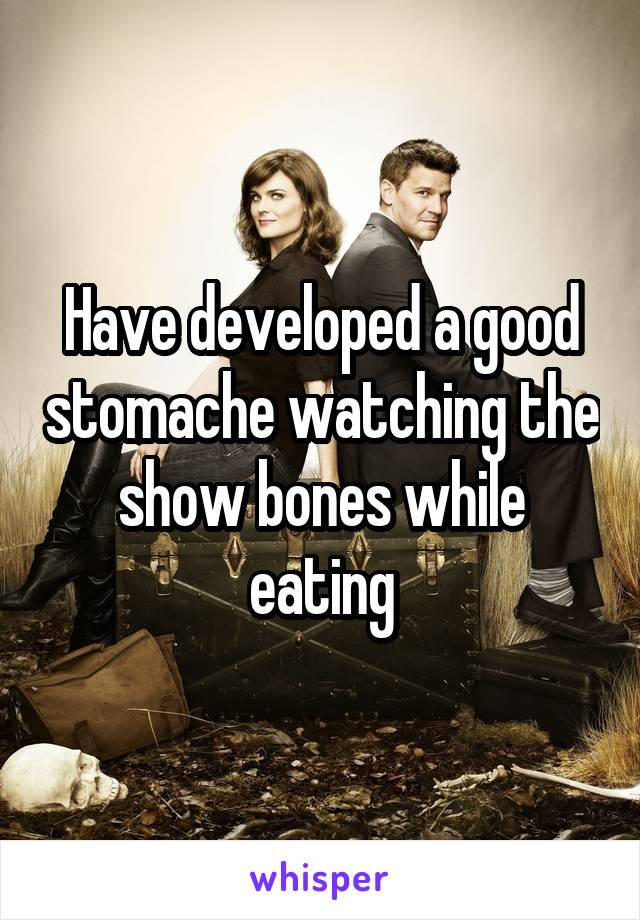 Have developed a good stomache watching the show bones while eating