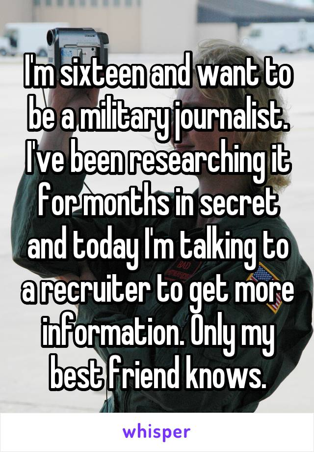 I'm sixteen and want to be a military journalist. I've been researching it for months in secret and today I'm talking to a recruiter to get more information. Only my best friend knows.