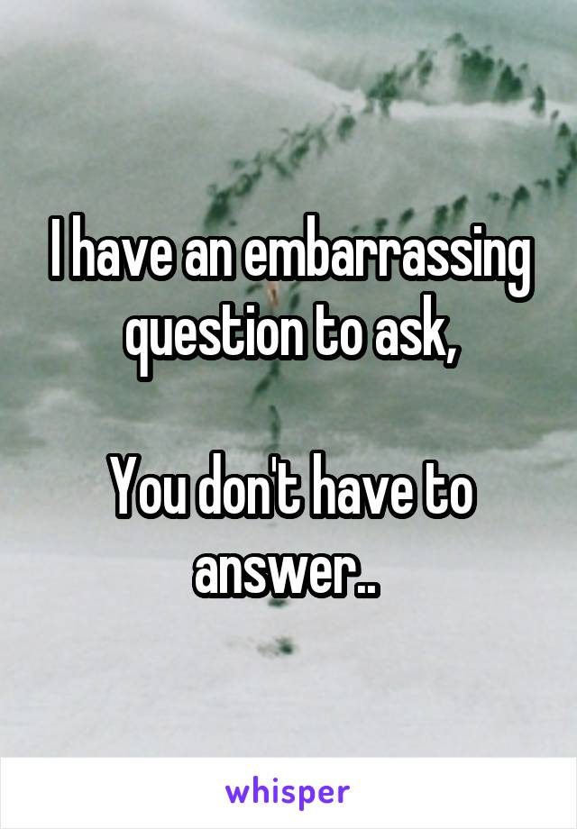 I have an embarrassing question to ask,  You don't have to answer..