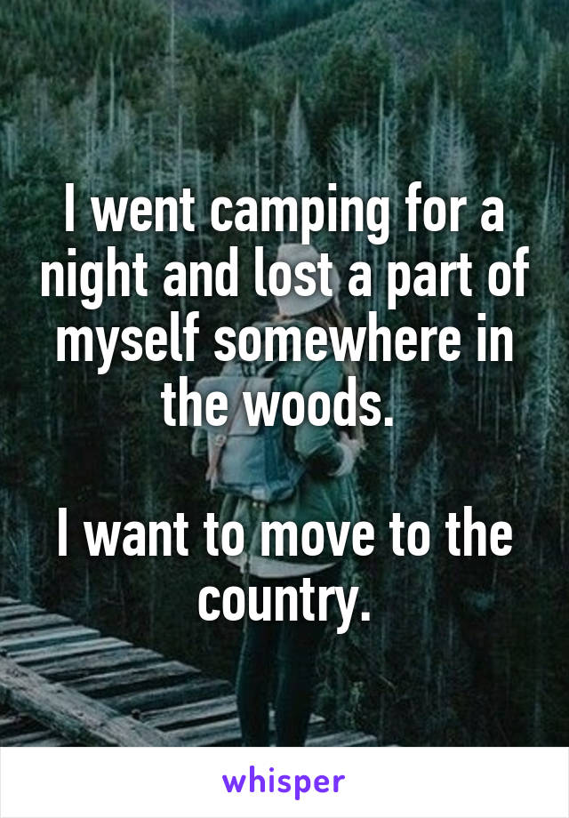 I went camping for a night and lost a part of myself somewhere in the woods.   I want to move to the country.