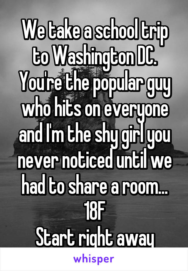 We take a school trip to Washington DC. You're the popular guy who hits on everyone and I'm the shy girl you never noticed until we had to share a room... 18F Start right away