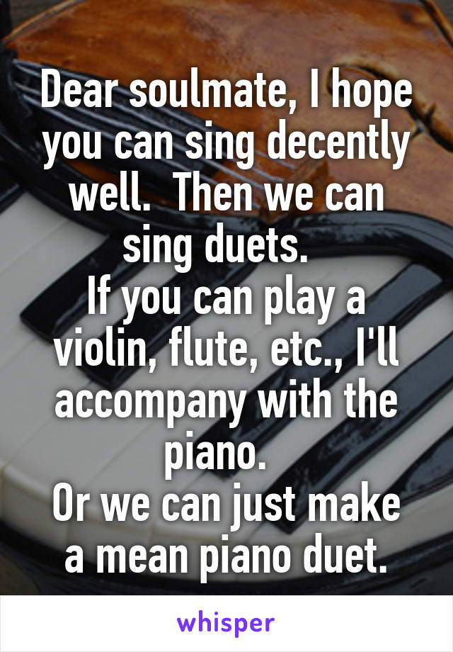 Dear soulmate, I hope you can sing decently well.  Then we can sing duets.   If you can play a violin, flute, etc., I'll accompany with the piano.   Or we can just make a mean piano duet.