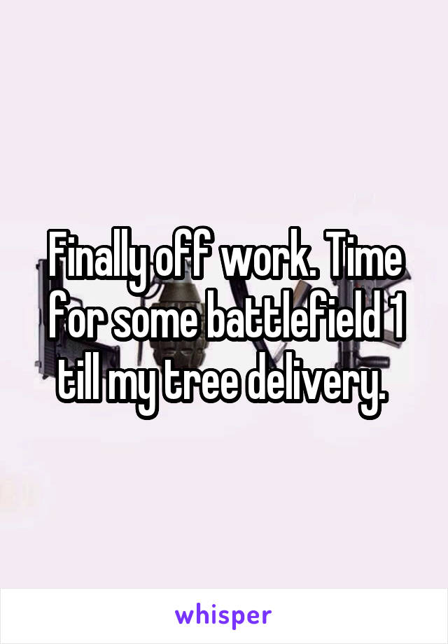 Finally off work. Time for some battlefield 1 till my tree delivery.