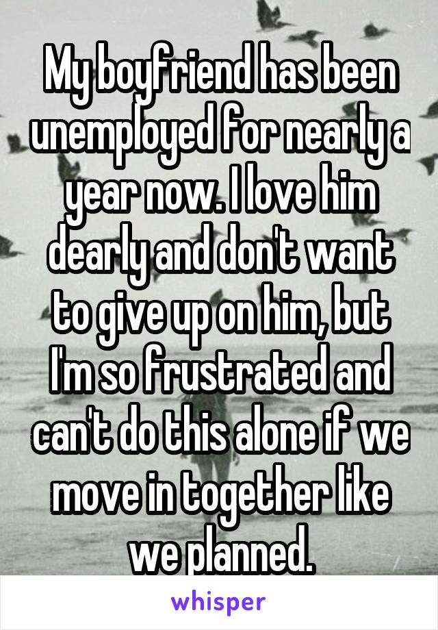 My boyfriend has been unemployed for nearly a year now. I love him dearly and don't want to give up on him, but I'm so frustrated and can't do this alone if we move in together like we planned.