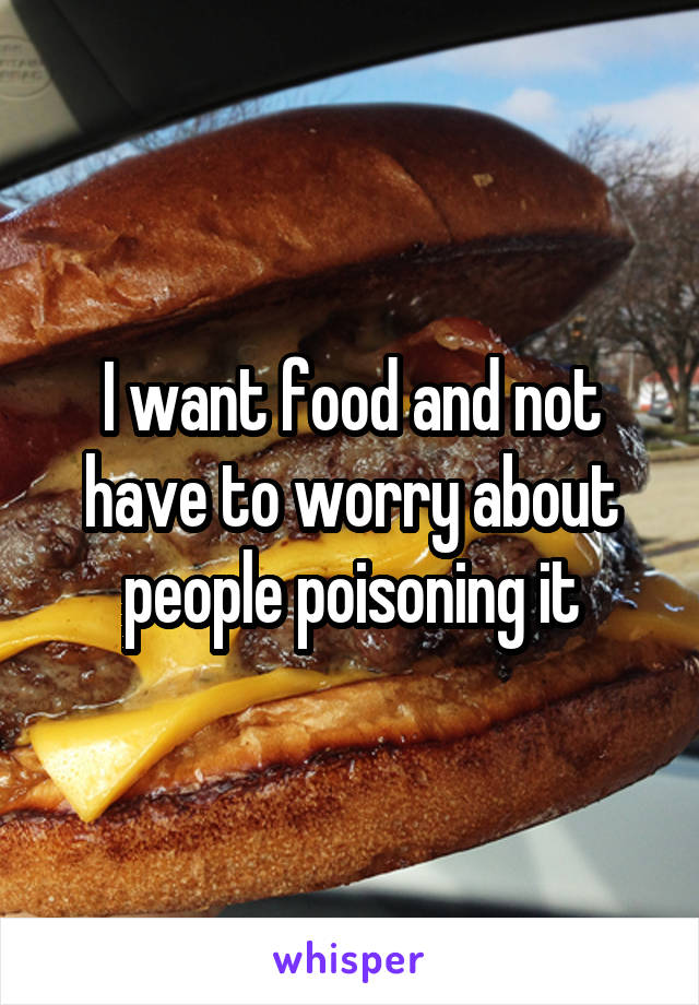 I want food and not have to worry about people poisoning it