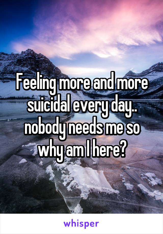Feeling more and more suicidal every day.. nobody needs me so why am I here?