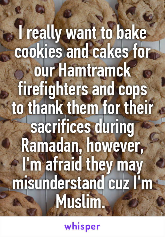 I really want to bake cookies and cakes for our Hamtramck firefighters and cops to thank them for their sacrifices during Ramadan, however, I'm afraid they may misunderstand cuz I'm Muslim.