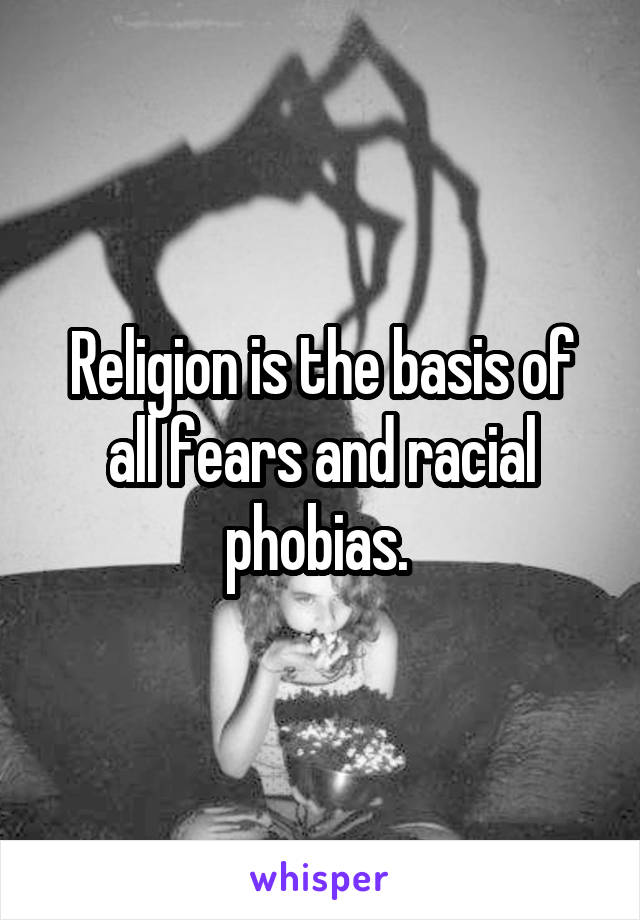 Religion is the basis of all fears and racial phobias.