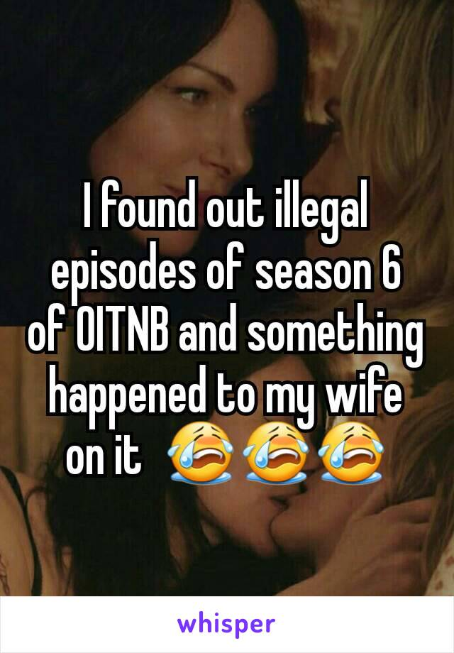 I found out illegal episodes of season 6 of OITNB and something happened to my wife on it  😭😭😭