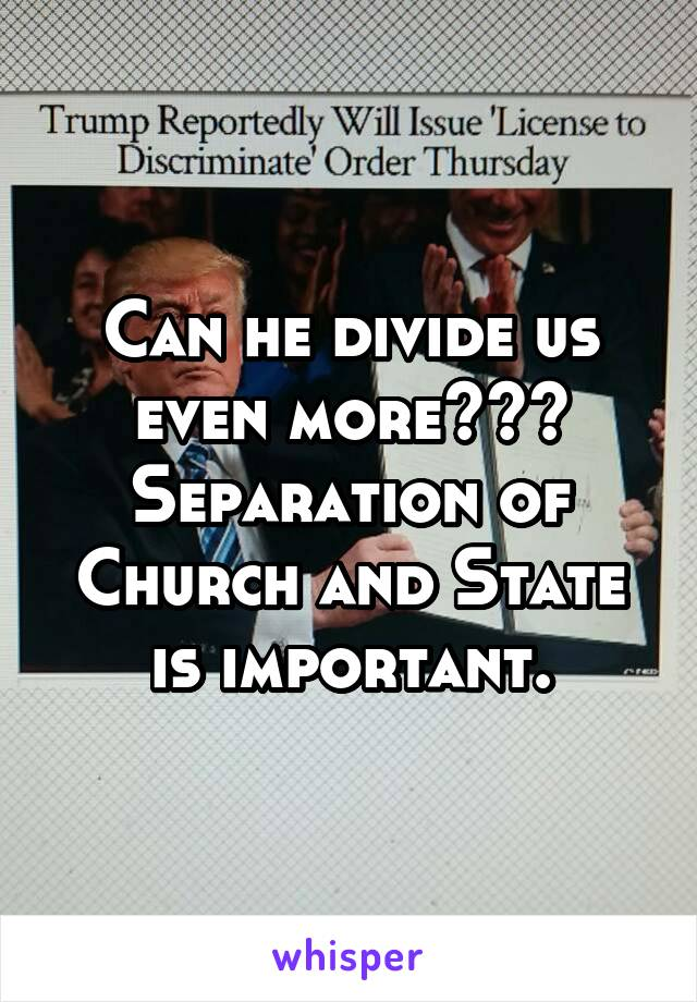 Can he divide us even more??? Separation of Church and State is important.