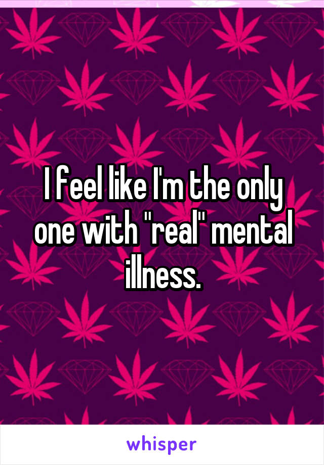 "I feel like I'm the only one with ""real"" mental illness."