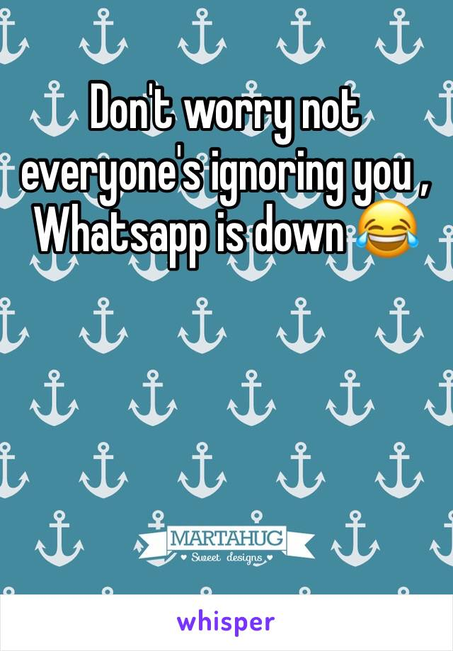 Don't worry not everyone's ignoring you , Whatsapp is down 😂