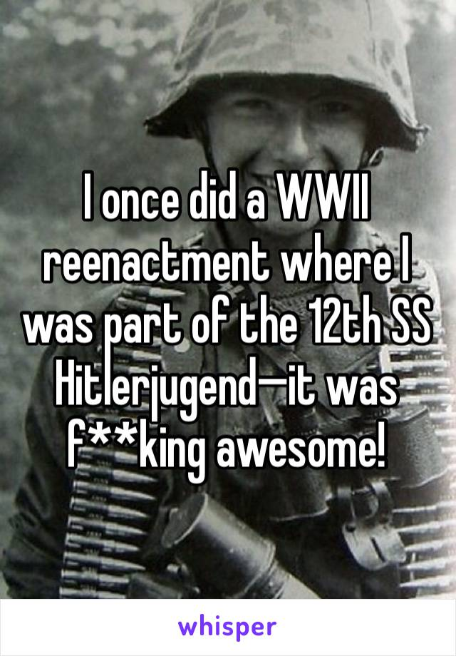 I once did a WWII reenactment where I was part of the 12th SS Hitlerjugend—it was f**king awesome!