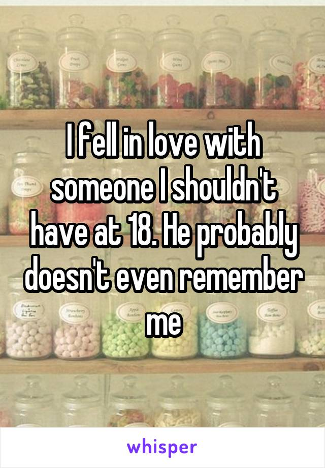 I fell in love with someone I shouldn't have at 18. He probably doesn't even remember me