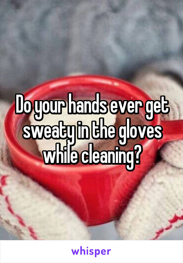 Do your hands ever get sweaty in the gloves while cleaning?