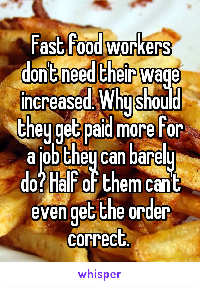 Fast food workers don't need their wage increased. Why should they get paid more for a job they can barely do? Half of them can't even get the order correct.
