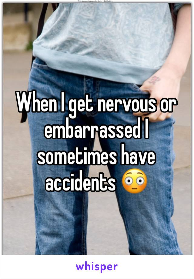 When I get nervous or embarrassed I sometimes have accidents 😳