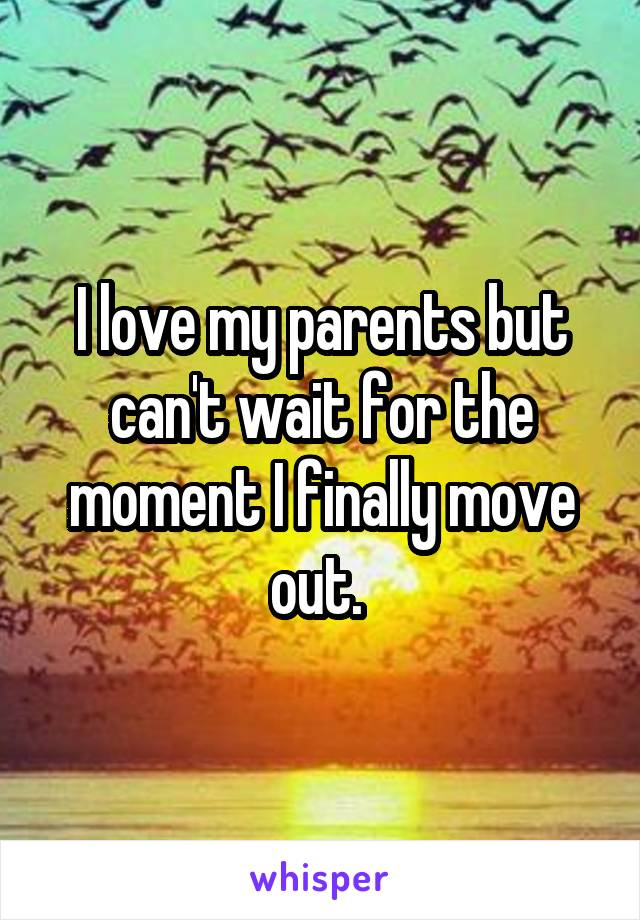 I love my parents but can't wait for the moment I finally move out.