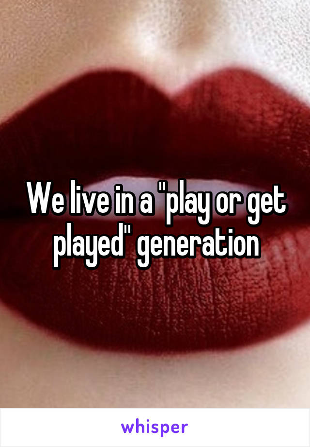 """We live in a """"play or get played"""" generation"""