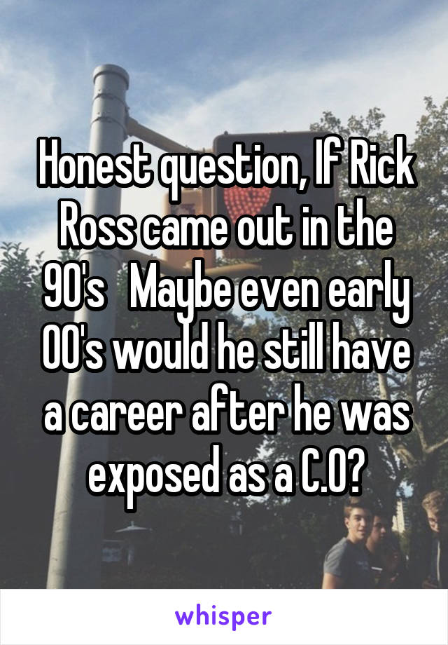 Honest question, If Rick Ross came out in the 90's   Maybe even early 00's would he still have a career after he was exposed as a C.O?